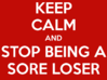 keep-calm-and-stop-being-a-sore-loser-4.png